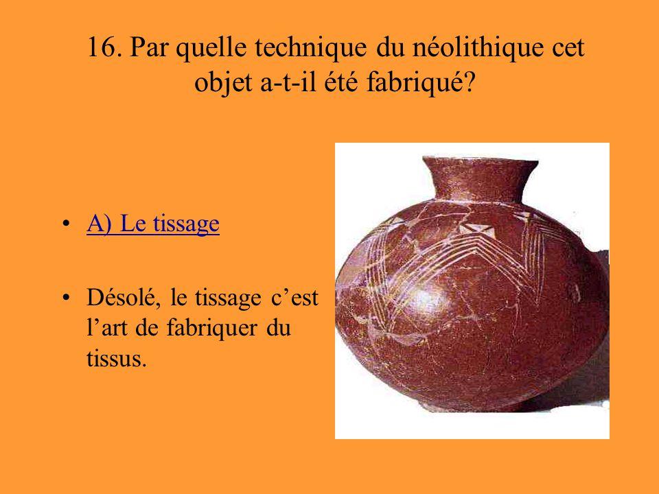 16. Par quelle technique du néolithique cet objet a-t-il été fabriqué? A) Le tissage Désolé, le tissage c'est l'art de fabriquer du tissus.