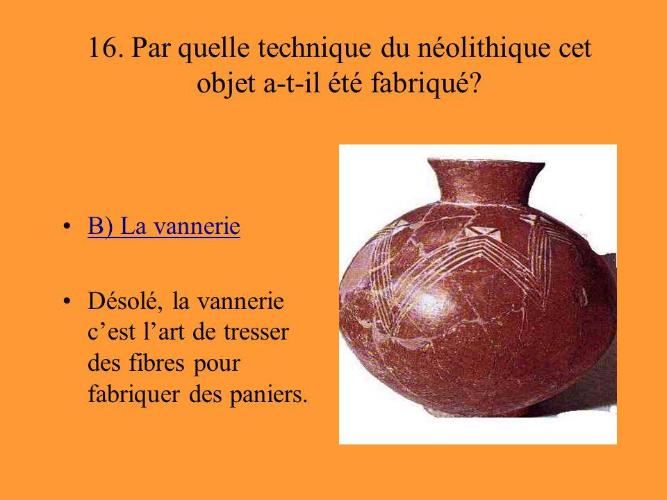 16. Par quelle technique du néolithique cet objet a-t-il été fabriqué? B) La vannerie Désolé, la vannerie c'est l'art de tresser des fibres pour fabri