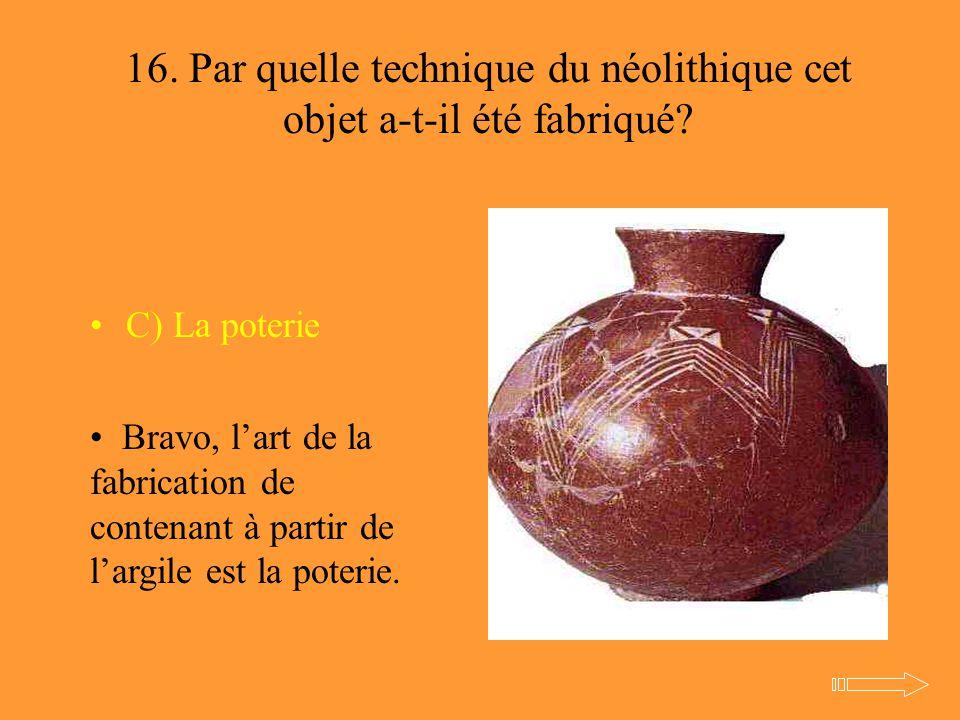 16. Par quelle technique du néolithique cet objet a-t-il été fabriqué? C) La poterie Bravo, l'art de la fabrication de contenant à partir de l'argile