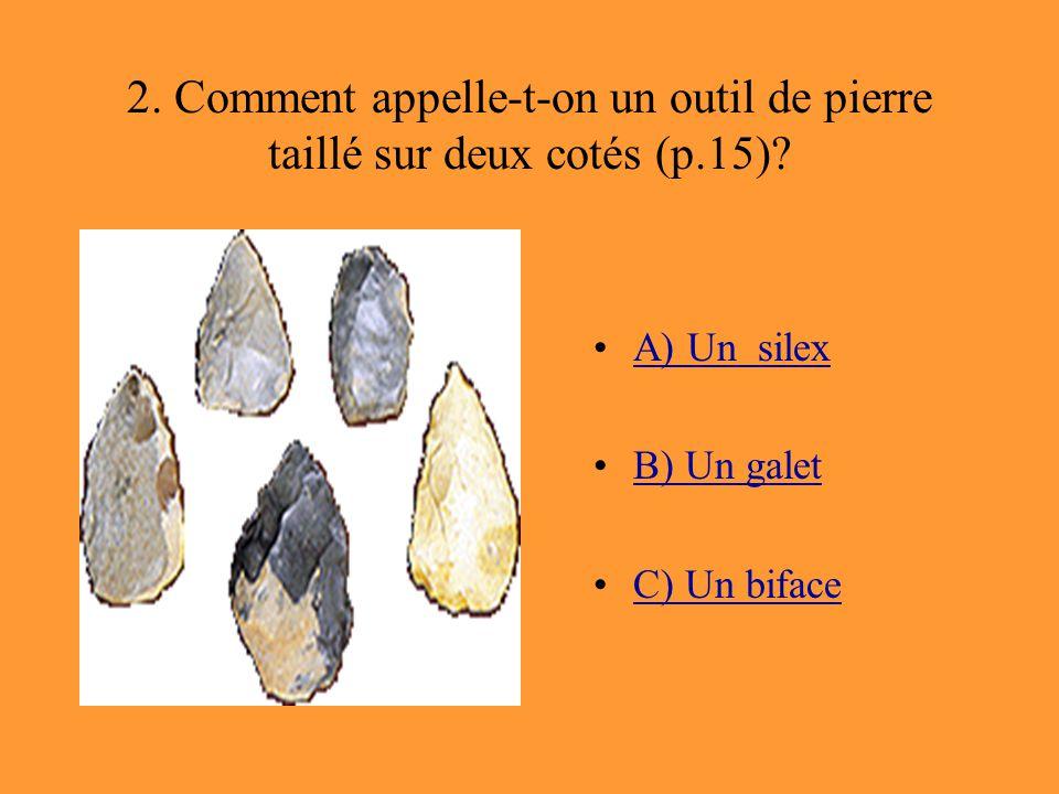 2. Comment appelle-t-on un outil de pierre taillé sur deux cotés (p.15)? A) Un silex B) Un galet C) Un biface