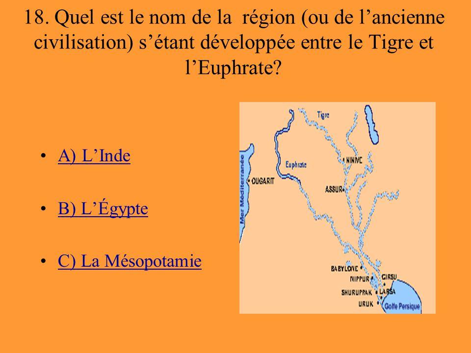18. Quel est le nom de la région (ou de l'ancienne civilisation) s'étant développée entre le Tigre et l'Euphrate? A) L'Inde B) L'Égypte C) La Mésopota