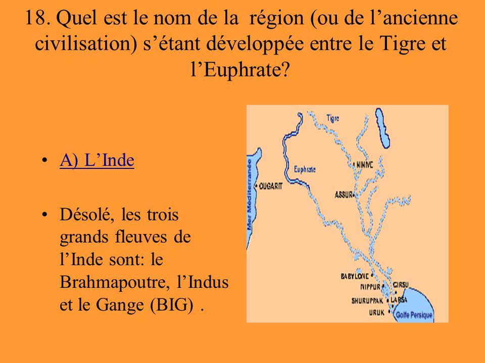 18. Quel est le nom de la région (ou de l'ancienne civilisation) s'étant développée entre le Tigre et l'Euphrate? A) L'Inde Désolé, les trois grands f