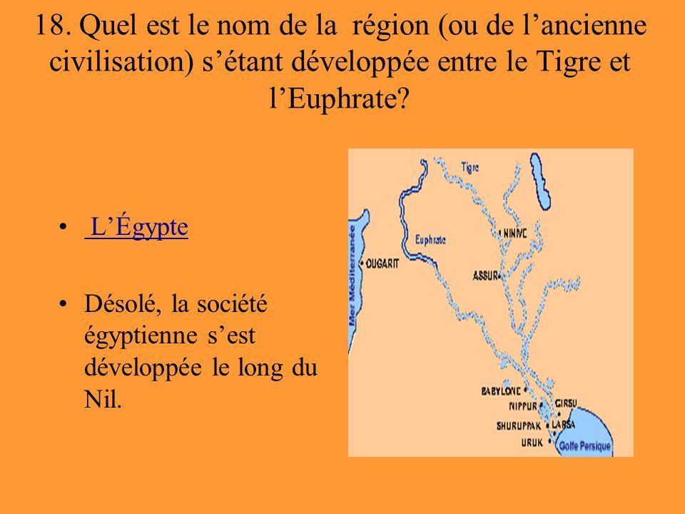 18. Quel est le nom de la région (ou de l'ancienne civilisation) s'étant développée entre le Tigre et l'Euphrate? L'Égypte Désolé, la société égyptien
