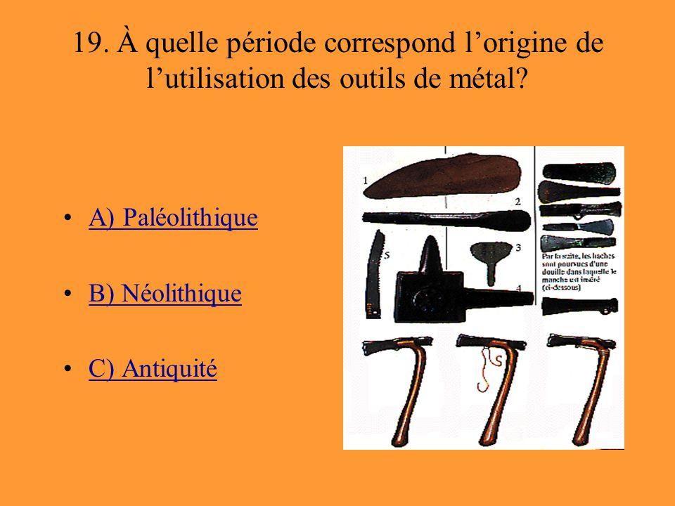 19. À quelle période correspond l'origine de l'utilisation des outils de métal? A) Paléolithique B) Néolithique C) Antiquité