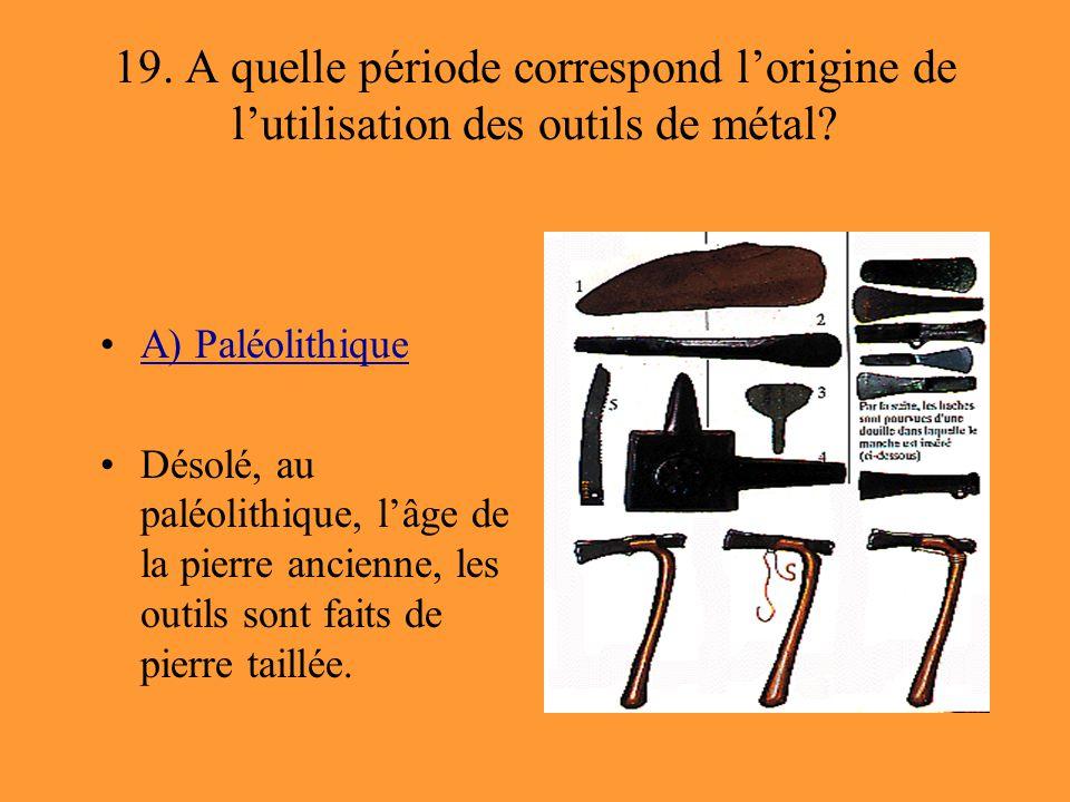 19. A quelle période correspond l'origine de l'utilisation des outils de métal? A) Paléolithique Désolé, au paléolithique, l'âge de la pierre ancienne