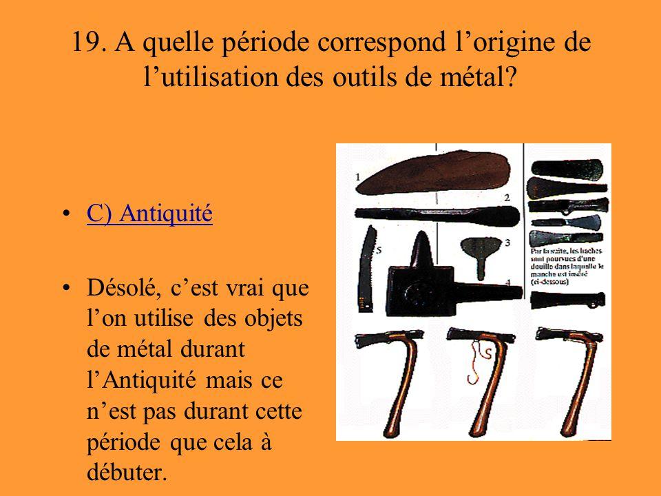 19. A quelle période correspond l'origine de l'utilisation des outils de métal? C) Antiquité Désolé, c'est vrai que l'on utilise des objets de métal d