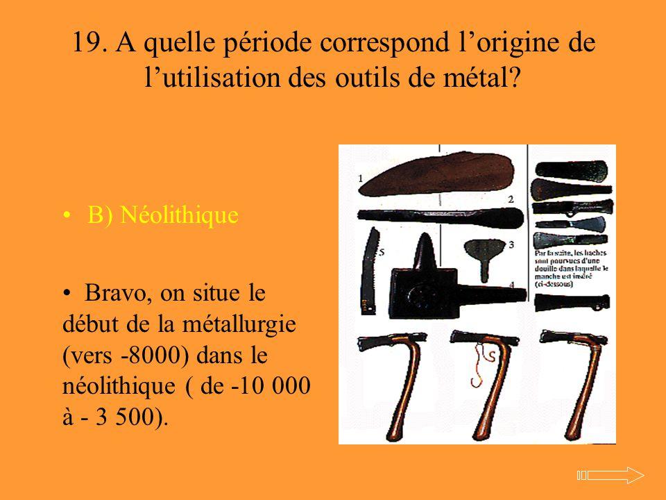 19. A quelle période correspond l'origine de l'utilisation des outils de métal? B) Néolithique Bravo, on situe le début de la métallurgie (vers -8000)