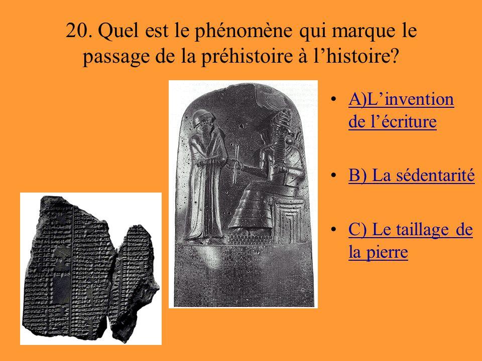20. Quel est le phénomène qui marque le passage de la préhistoire à l'histoire? A)L'invention de l'écritureA)L'invention de l'écriture B) La sédentari