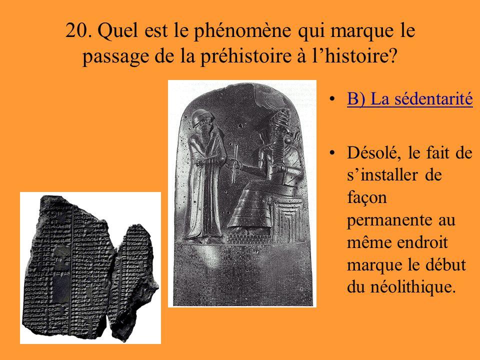 20. Quel est le phénomène qui marque le passage de la préhistoire à l'histoire? B) La sédentarité Désolé, le fait de s'installer de façon permanente a