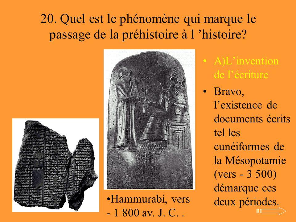 20. Quel est le phénomène qui marque le passage de la préhistoire à l 'histoire? A)L'invention de l'écriture Bravo, l'existence de documents écrits te