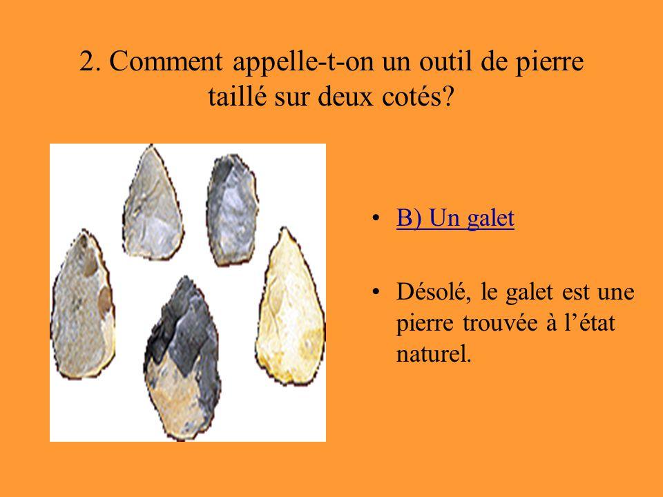 2. Comment appelle-t-on un outil de pierre taillé sur deux cotés? B) Un galet Désolé, le galet est une pierre trouvée à l'état naturel.