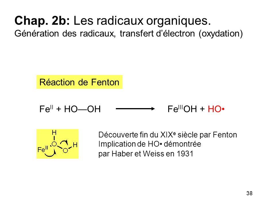 38 Chap. 2b: Les radicaux organiques. Génération des radicaux, transfert d'électron (oxydation) Fe II + HO—OH Fe III OH + HO Réaction de Fenton Découv
