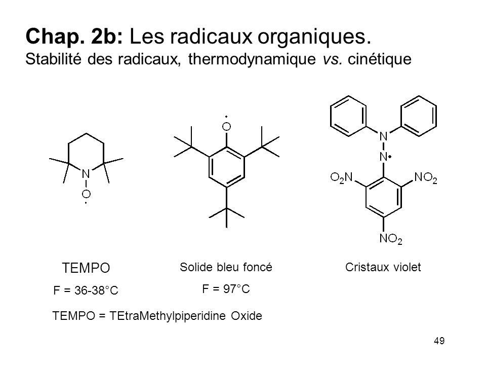 49 Chap. 2b: Les radicaux organiques. Stabilité des radicaux, thermodynamique vs. cinétique TEMPO F = 36-38°C Solide bleu foncé F = 97°C Cristaux viol