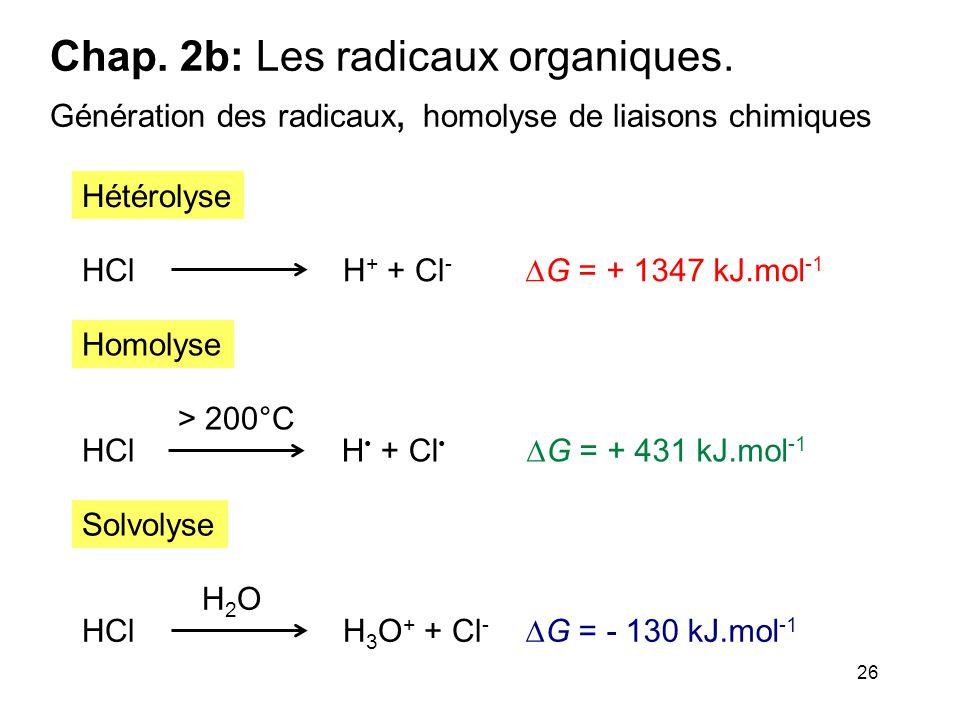 26 Chap. 2b: Les radicaux organiques. Génération des radicaux, homolyse de liaisons chimiques HClH + + Cl -  G = + 1347 kJ.mol -1 Hétérolyse Homolyse