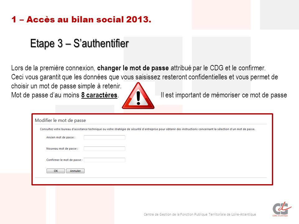 Centre de Gestion de la Fonction Publique Territoriale de Loire-Atlantique 1 – Accès au bilan social 2013. Etape 3 – S'authentifier Lors de la premièr