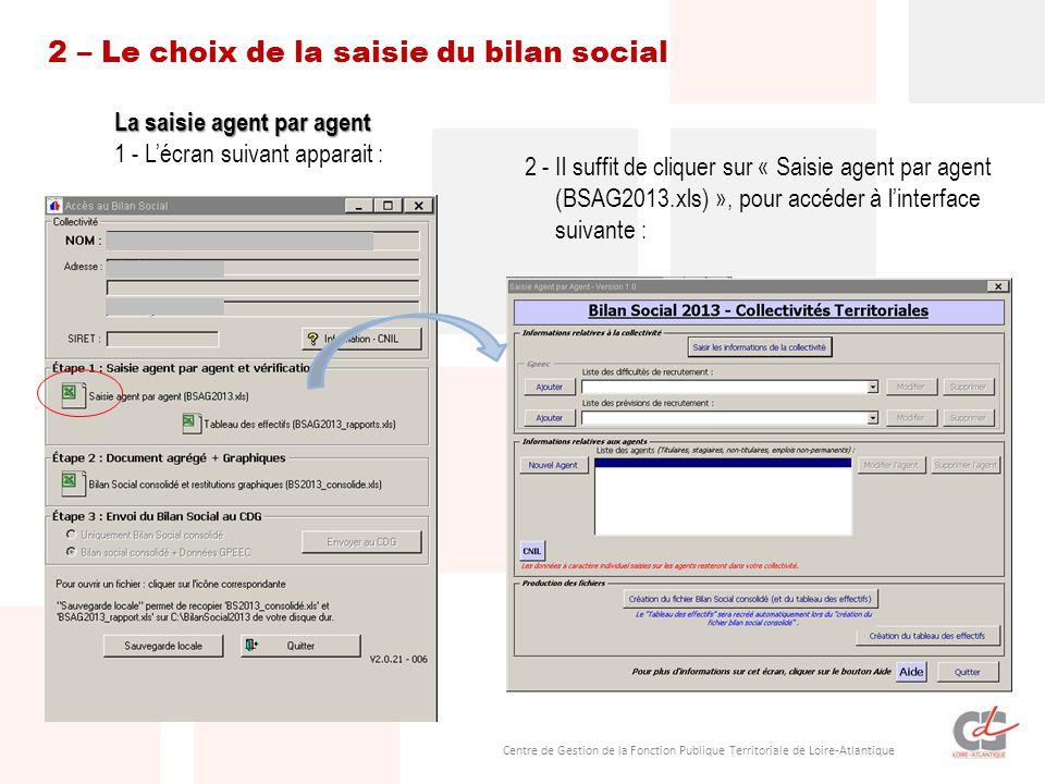 Centre de Gestion de la Fonction Publique Territoriale de Loire-Atlantique 2 – Le choix de la saisie du bilan social La saisie agent par agent 1 - L'écran suivant apparait : 2 - Il suffit de cliquer sur « Saisie agent par agent (BSAG2013.xls) », pour accéder à l'interface suivante :