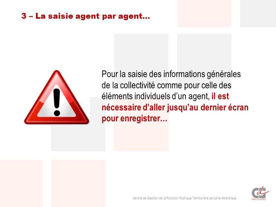 Centre de Gestion de la Fonction Publique Territoriale de Loire-Atlantique Pour la saisie des informations générales de la collectivité comme pour celle des éléments individuels d'un agent, il est nécessaire d'aller jusqu'au dernier écran pour enregistrer… 3 – La saisie agent par agent…