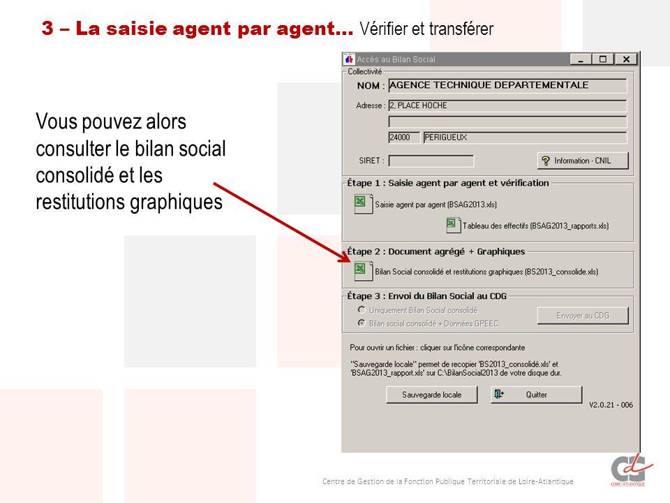 Centre de Gestion de la Fonction Publique Territoriale de Loire-Atlantique 3 – La saisie agent par agent… Vérifier et transférer Vous pouvez alors consulter le bilan social consolidé et les restitutions graphiques