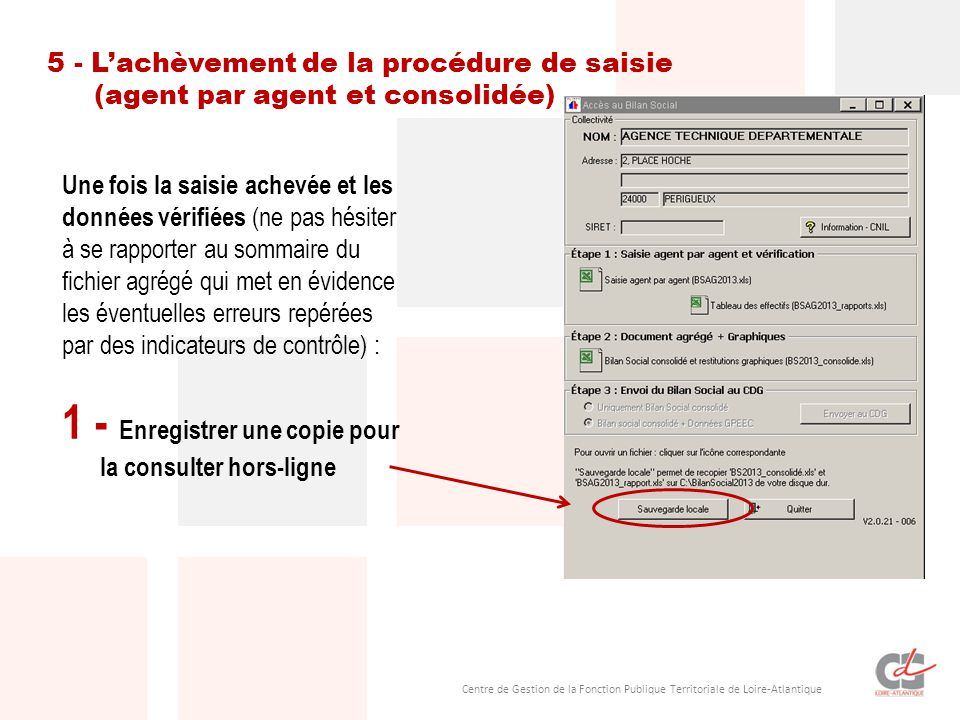 Centre de Gestion de la Fonction Publique Territoriale de Loire-Atlantique Une fois la saisie achevée et les données vérifiées (ne pas hésiter à se rapporter au sommaire du fichier agrégé qui met en évidence les éventuelles erreurs repérées par des indicateurs de contrôle) : 1 - Enregistrer une copie pour la consulter hors-ligne 5 - L'achèvement de la procédure de saisie (agent par agent et consolidée)