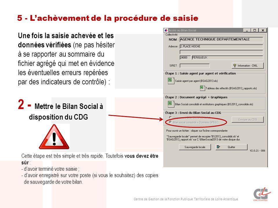Centre de Gestion de la Fonction Publique Territoriale de Loire-Atlantique Une fois la saisie achevée et les données vérifiées (ne pas hésiter à se rapporter au sommaire du fichier agrégé qui met en évidence les éventuelles erreurs repérées par des indicateurs de contrôle) : 2 - Mettre le Bilan Social à disposition du CDG 5 - L'achèvement de la procédure de saisie Cette étape est très simple et très rapide.