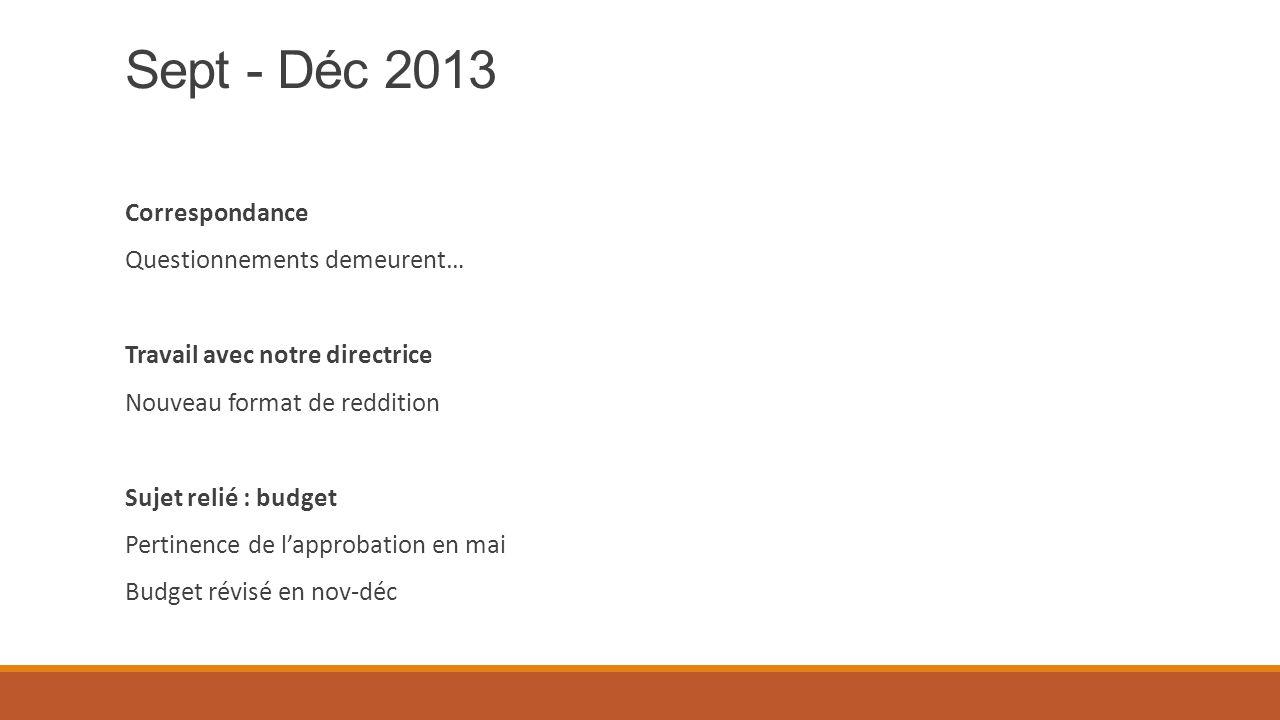 Sept - Déc 2013 Correspondance Questionnements demeurent… Travail avec notre directrice Nouveau format de reddition Sujet relié : budget Pertinence de l'approbation en mai Budget révisé en nov-déc