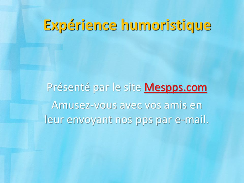 Expérience humoristique Présenté par le site Mespps.com Mespps.com Amusez-vous avec vos amis en leur envoyant nos pps par e-mail.