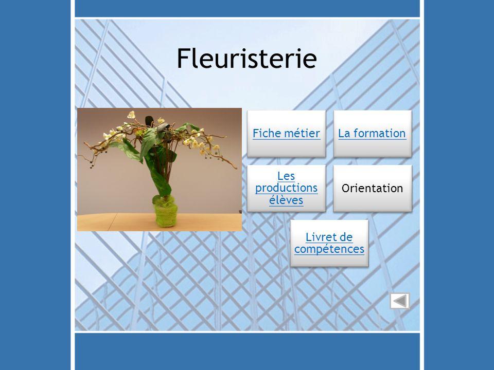 Fleuristerie Fiche métierLa formation Les productions élèves Orientation Livret de compétences