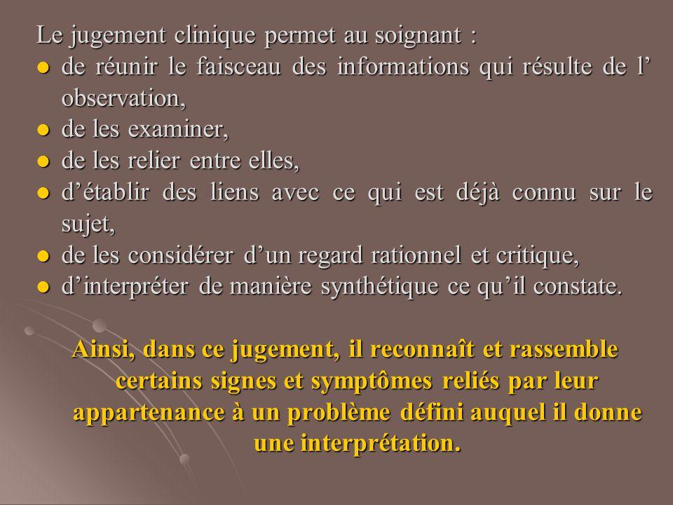 Le jugement clinique permet au soignant : de réunir le faisceau des informations qui résulte de l' observation, de réunir le faisceau des informations