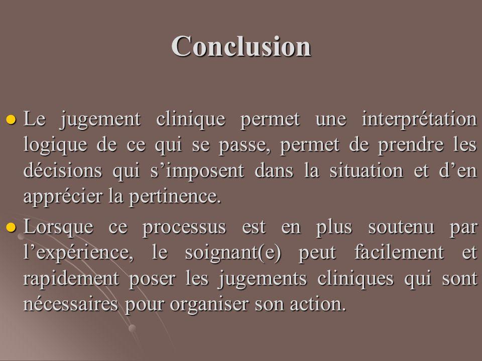 Conclusion Le jugement clinique permet une interprétation logique de ce qui se passe, permet de prendre les décisions qui s'imposent dans la situation