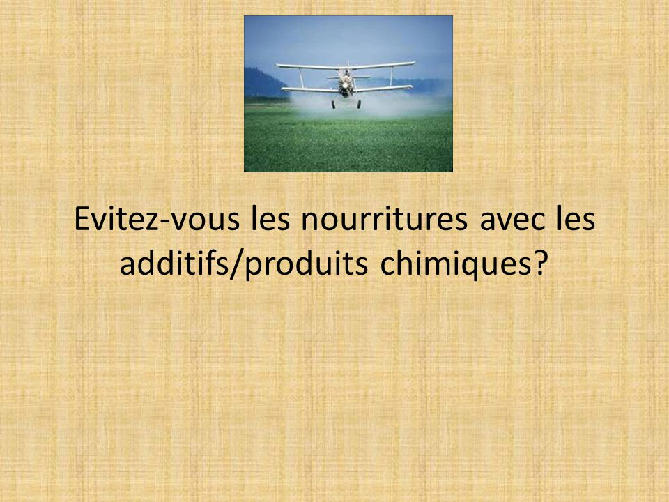 Evitez-vous les nourritures avec les additifs/produits chimiques?