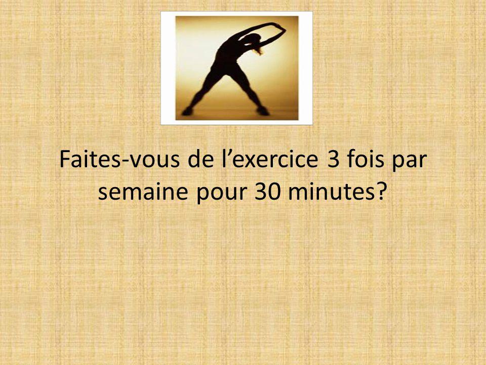 Faites-vous de l'exercice 3 fois par semaine pour 30 minutes?