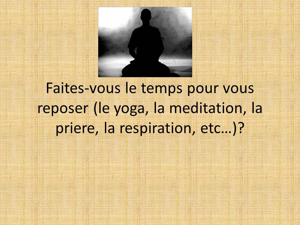 Faites-vous le temps pour vous reposer (le yoga, la meditation, la priere, la respiration, etc…)?