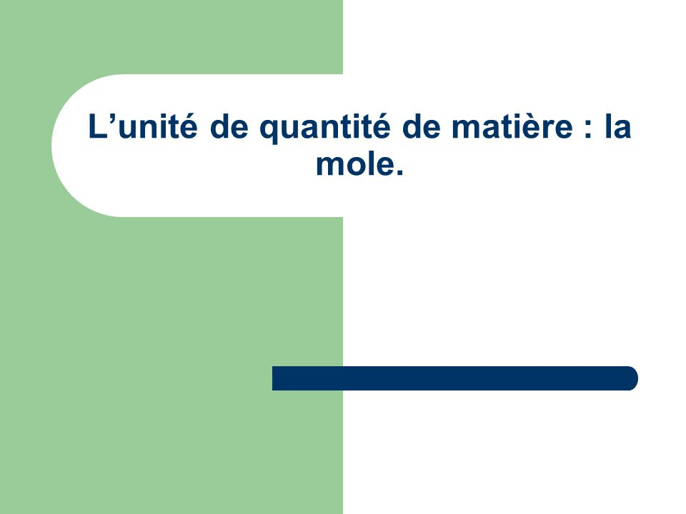 L'unité de quantité de matière : la mole.