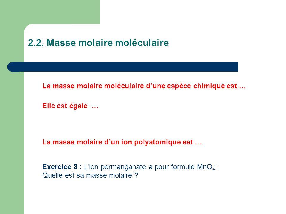 2.2. Masse molaire moléculaire La masse molaire moléculaire d'une espèce chimique est … Elle est égale … La masse molaire d'un ion polyatomique est …
