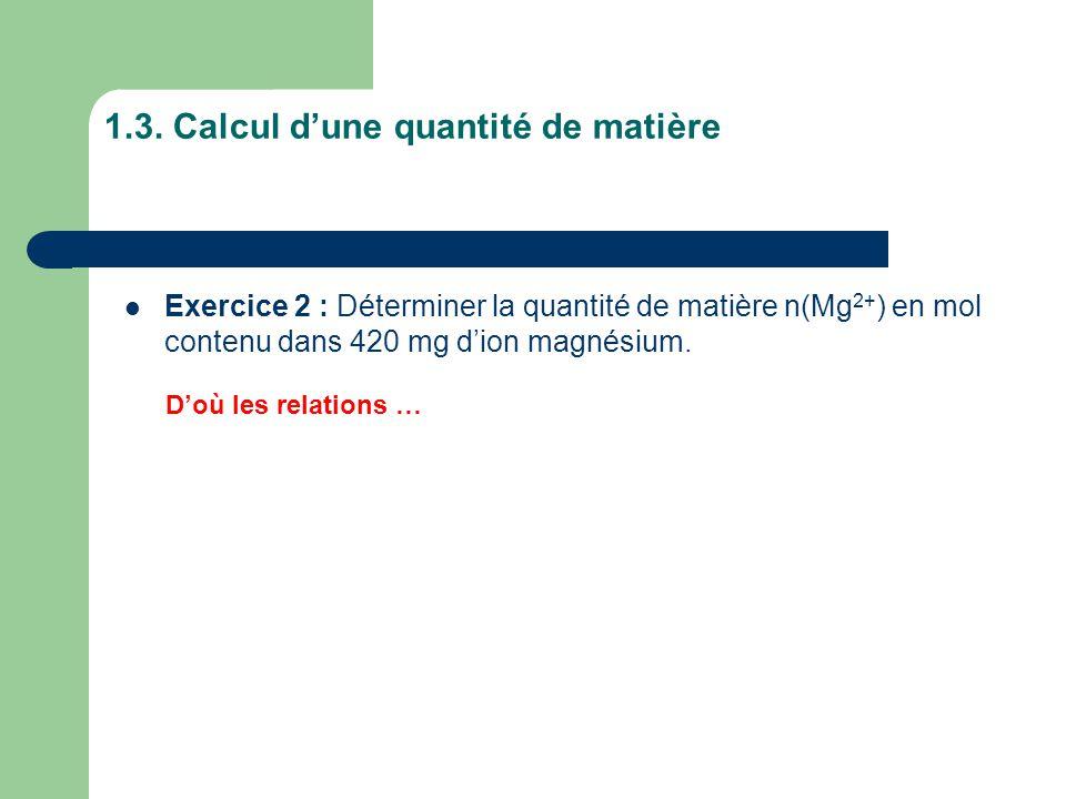 1.3. Calcul d'une quantité de matière D'où les relations … Exercice 2 : Déterminer la quantité de matière n(Mg 2+ ) en mol contenu dans 420 mg d'ion m
