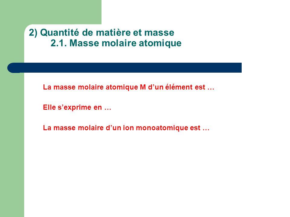 2) Quantité de matière et masse 2.1. Masse molaire atomique La masse molaire atomique M d'un élément est … Elle s'exprime en … La masse molaire d'un i
