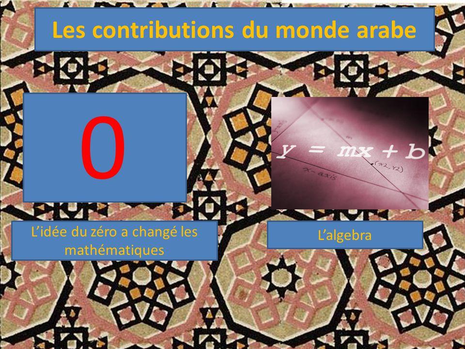 Les contributions du monde arabe L'idée du zéro a changé les mathématiques 0 L'algebra