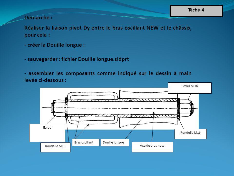 Démarche : Réaliser la liaison pivot Dy entre le bras oscillant NEW et le châssis, pour cela : - créer la Douille longue : - sauvegarder : fichier Douille longue.sldprt - assembler les composants comme indiqué sur le dessin à main levée ci-dessous : Tâche 4 Ecrou M 16 Rondelle M16 Douille longue Bras oscillant Ecrou Rondelle M16 Axe de bras new
