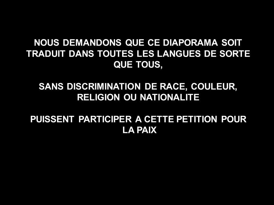 NOUS DEMANDONS QUE CE DIAPORAMA SOIT TRADUIT DANS TOUTES LES LANGUES DE SORTE QUE TOUS, SANS DISCRIMINATION DE RACE, COULEUR, RELIGION OU NATIONALITE PUISSENT PARTICIPER A CETTE PETITION POUR LA PAIX NOUS DEMANDONS QUE CE DIAPORAMA SOIT TRADUIT DANS TOUTES LES LANGUES DE SORTE QUE TOUS, SANS DISCRIMINATION DE RACE, COULEUR, RELIGION OU NATIONALITE PUISSENT PARTICIPER A CETTE PETITION POUR LA PAIX