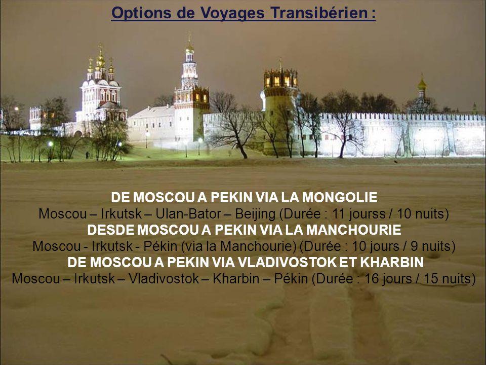 Options de Voyages Transibérien : DE MOSCOU A PEKIN VIA LA MONGOLIE Moscou – Irkutsk – Ulan-Bator – Beijing (Durée : 11 jourss / 10 nuits) DESDE MOSCOU A PEKIN VIA LA MANCHOURIE Moscou - Irkutsk - Pékin (via la Manchourie) (Durée : 10 jours / 9 nuits) DE MOSCOU A PEKIN VIA VLADIVOSTOK ET KHARBIN Moscou – Irkutsk – Vladivostok – Kharbin – Pékin (Durée : 16 jours / 15 nuits)