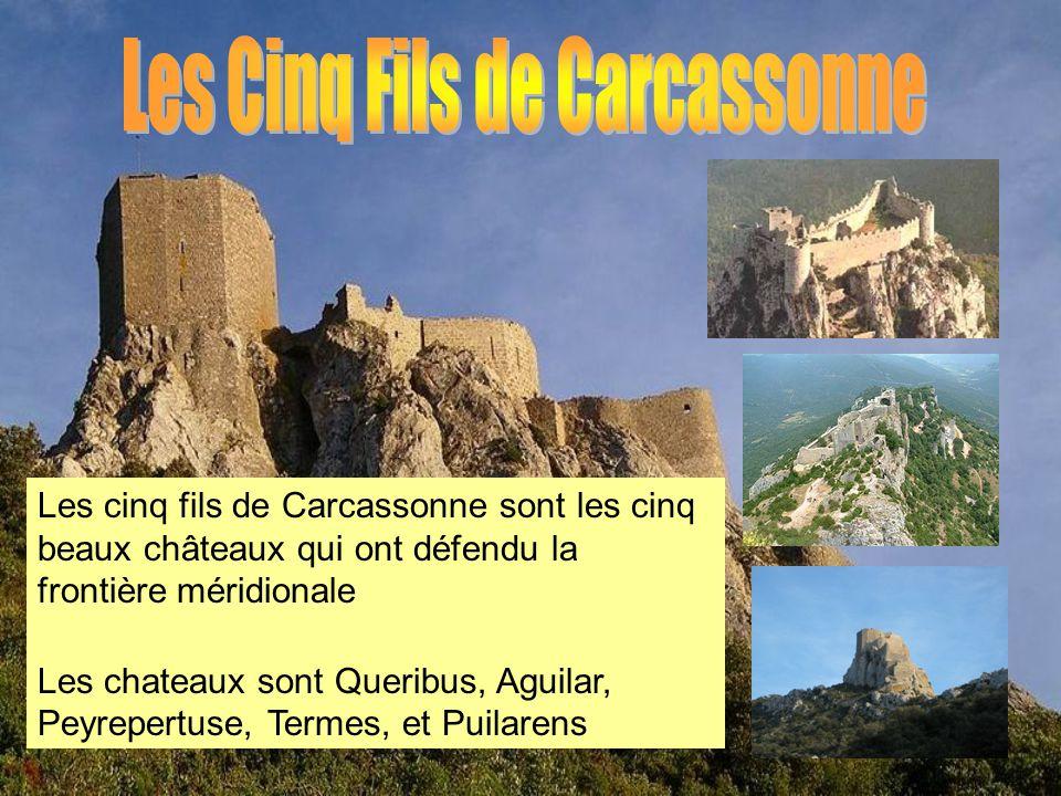 Les cinq fils de Carcassonne sont les cinq beaux châteaux qui ont défendu la frontière méridionale Les chateaux sont Queribus, Aguilar, Peyrepertuse,