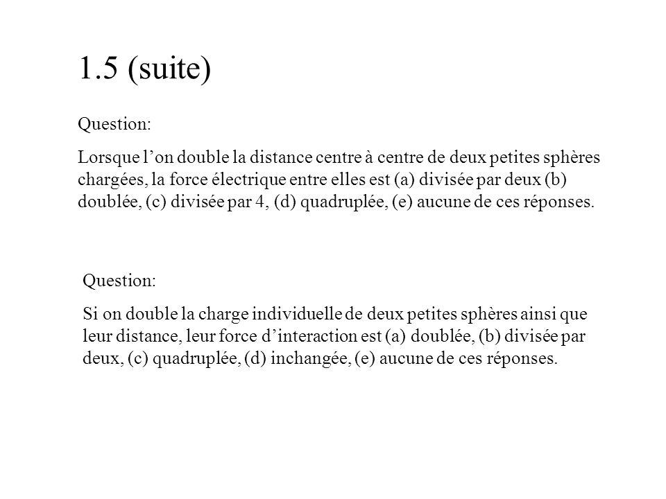 1.5 (suite) Question: Lorsque l'on double la distance centre à centre de deux petites sphères chargées, la force électrique entre elles est (a) divisé