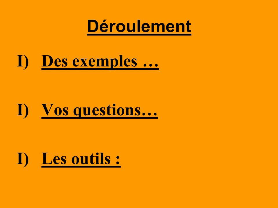 Déroulement I)Des exemples … I)Vos questions… I)Les outils :