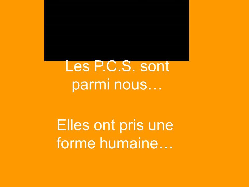 Les P.C.S. sont parmi nous… Elles ont pris une forme humaine…