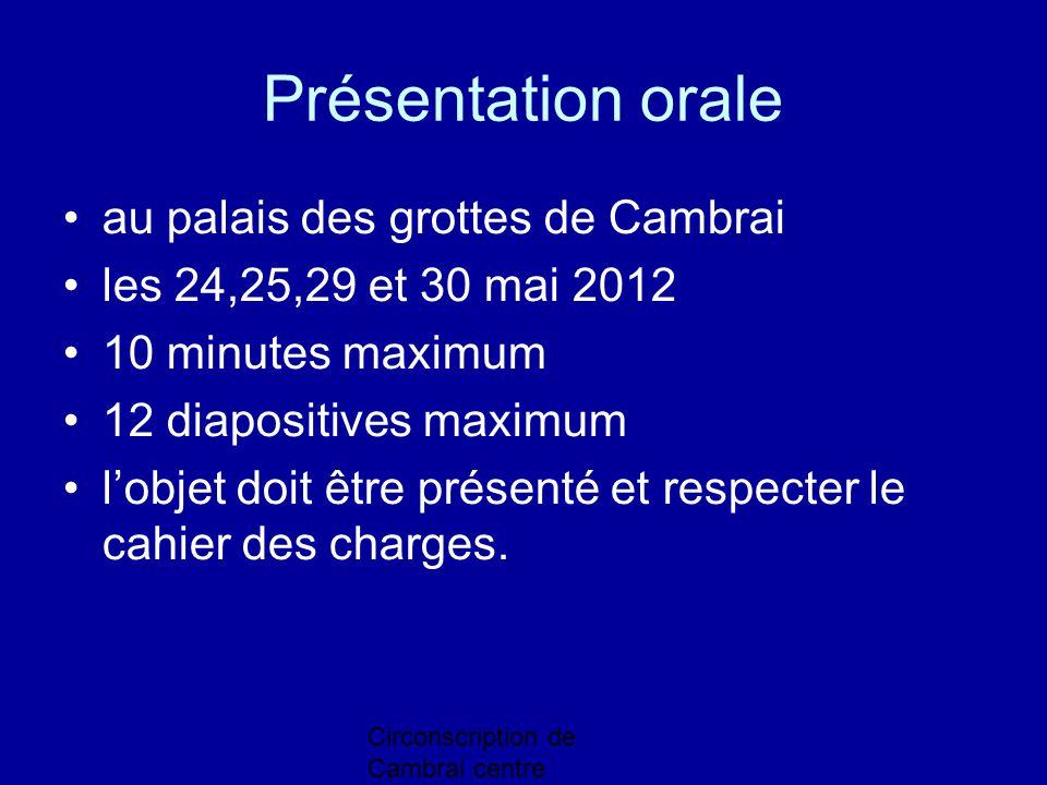 Circonscription de Cambrai centre Présentation orale au palais des grottes de Cambrai les 24,25,29 et 30 mai 2012 10 minutes maximum 12 diapositives m