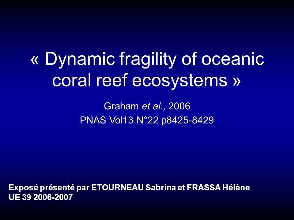 « Dynamic fragility of oceanic coral reef ecosystems » Graham et al., 2006 PNAS Vol13 N°22 p8425-8429 Exposé présenté par ETOURNEAU Sabrina et FRASSA