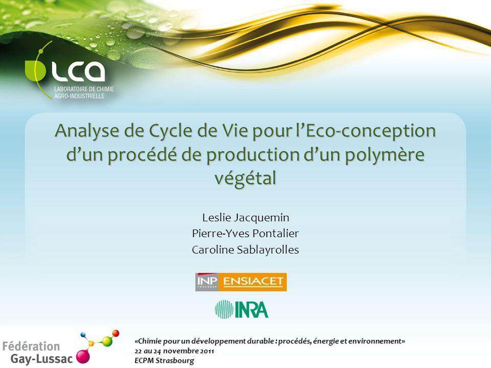 Analyse de Cycle de Vie pour l'Eco-conception d'un procédé de production d'un polymère végétal Leslie Jacquemin Pierre-Yves Pontalier Caroline Sablayrolles «Chimie pour un développement durable : procédés, énergie et environnement» 22 au 24 novembre 2011 ECPM Strasbourg