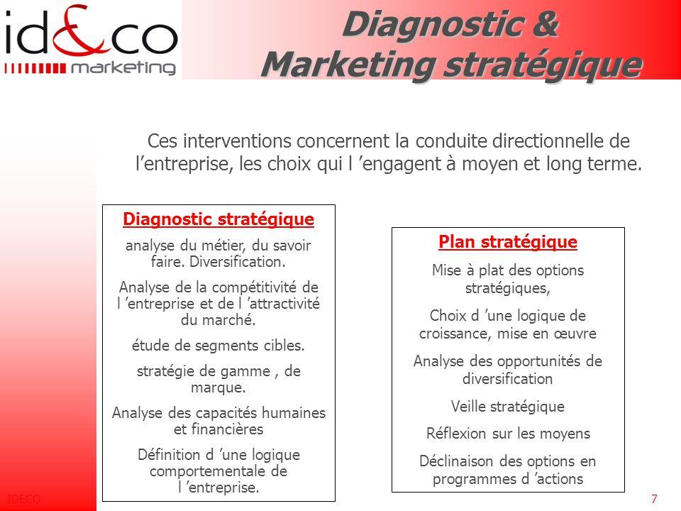 IDECO7 Diagnostic & Marketing stratégique Ces interventions concernent la conduite directionnelle de l'entreprise, les choix qui l 'engagent à moyen et long terme.