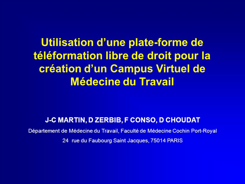Utilisation d'une plate-forme de téléformation libre de droit pour la création d'un Campus Virtuel de Médecine du Travail J-C MARTIN, D ZERBIB, F CONSO, D CHOUDAT Département de Médecine du Travail, Faculté de Médecine Cochin Port-Royal 24 rue du Faubourg Saint Jacques, 75014 PARIS
