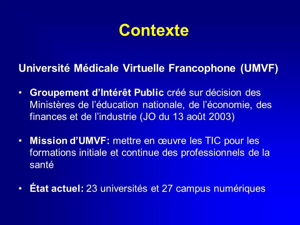 Contexte Université Médicale Virtuelle Francophone (UMVF) Groupement d'Intérêt Public créé sur décision des Ministères de l'éducation nationale, de l'économie, des finances et de l'industrie (JO du 13 août 2003) Mission d'UMVF: mettre en œuvre les TIC pour les formations initiale et continue des professionnels de la santé État actuel: 23 universités et 27 campus numériques